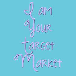 I Am Your Target Market